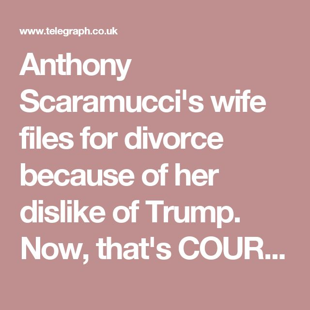 Anthony Scaramucci's wife files for divorce because of her dislike of Trump.  Now, that's COURAGE!