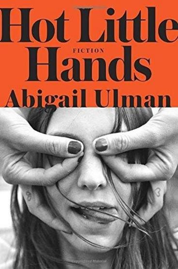 Hot Little Hands: Stories by Abigail Ulman. Told in eight loosely connected stories, this collection of coming-of-age tales describes the reality of modern-day girls trying to become modern-day women through successfully navigating their mid-twenties.