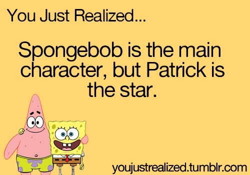You just realized... SpongeBob is the main character, but Patrick is the star.