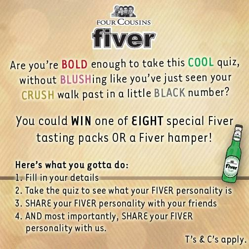 What's your FIVER personality? Head over to our Facebook page, take the Fiver quiz and you could WIN an awesome Fiver tasting pack. Competition ends 31 August 2014. www.facebook.com/fourcousins