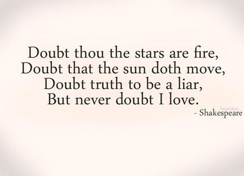 """""""Doubt thou the stars are fire, Doubt that the sun doth move, Doubt Truth to be a liar, But never doubt I love."""" William Shakespeare, Hamlet"""