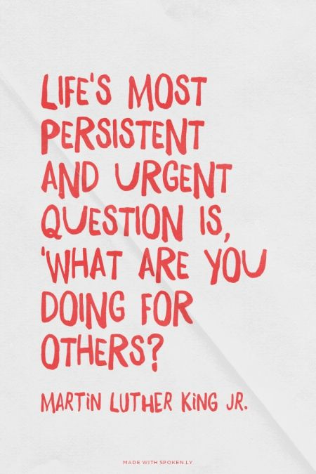 Life's most  persistent  and urgent question is, 'What are you doing for others? - Martin Luther King Jr. | Felicia made this with Spoken.ly