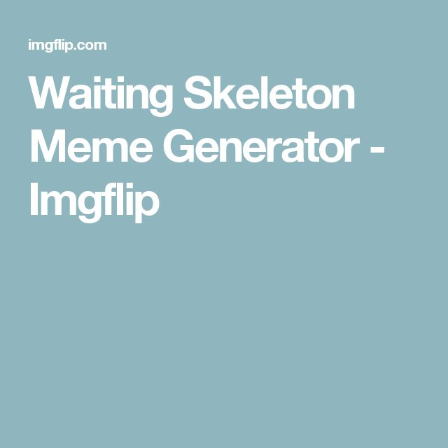 Waiting Skeleton Meme Generator - Imgflip