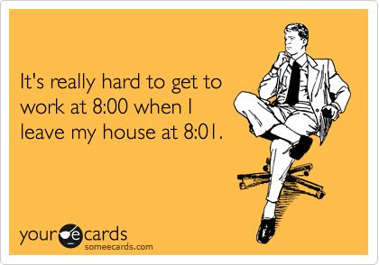 Except for me, it's more like 8:08 - 8:13 when I leave my house. Depending on how big the mountain of snow is on my car.