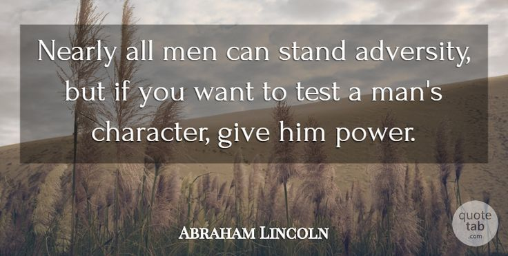 """Nearly all men can stand adversity but if you want to test a man's character give him power."" -Abraham Lincoln #QuotesPorn #quote #quotes #leadership #inspiration #life #love #motivation #quoteoftheday #success #wisdom #image"