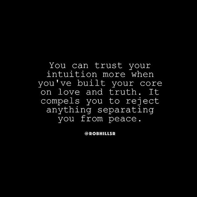 You can trust your intuition more when you've built your core on love and truth.  It compels you to reject anything separating you from peace.