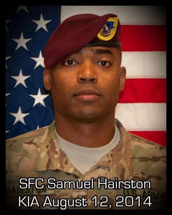 Sgt. Samuel C. Hairston who died this week in Afghanistan, 35, of Houston, Texas. Died August 12, 2014, serving during Operation Enduring Freedom. Assigned to 1st Battalion, 504th Parachute Infantry Regiment, 1st Brigade Combat Team, 82nd Airborne Division, Fort Bragg, North Carolina. Died of wounds sustained from enemy small-arms fire during combat operations in Ghazni, Ghazni Province, Afghanistan.