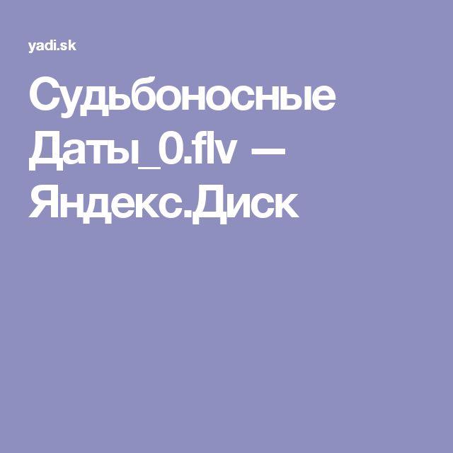 Судьбоносные Даты_0.flv — Яндекс.Диск
