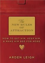The New Rules of Attraction : How to Get Him, Keep Him, and Make Him Beg for More - Arden Leigh