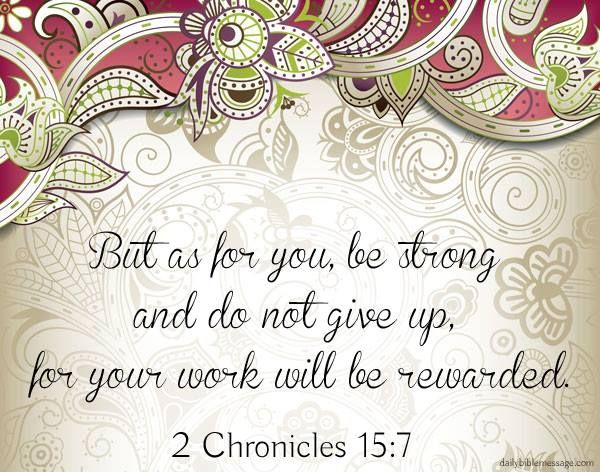 Don't give up! Whatever you do, do not stop dreaming or working toward your aspirations. 2 Chronicles 15:7