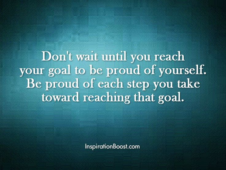 Don't Wait Until You Reach Your Goal To Be Proud Of