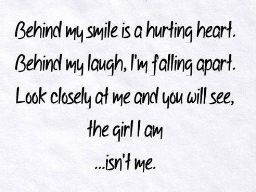 Behind my smile is a hurting heart. Behind my laugh, I'm falling apart. Look closely at me and you will see the girl I am... isn't me.
