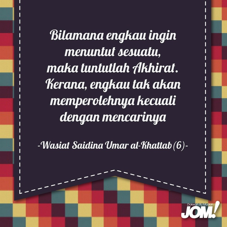 """""""Bilamana engkau ingin menuntut sesuatu, maka tuntutlah akhirat. Kerana, engkau tak akan memperolehnya kecuali dengan mencarinya.""""    (Wasiat Umar al-Khattab [6])"""