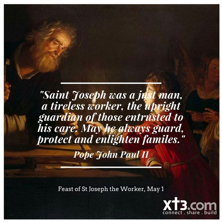 """""""Saint Joseph was a just man, a tireless worker, the upright guardian of those entrusted to his care. May he always guard, protect and enlighten families.""""~ St. Pope John Paul II - Feast of St. Joseph the Worker , May 1st"""