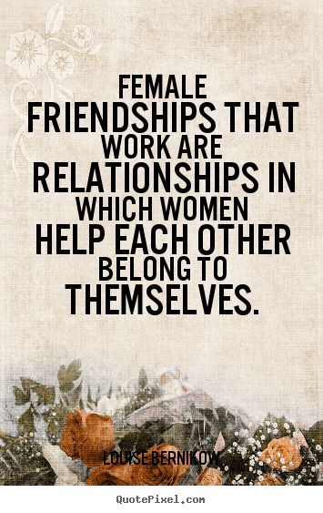 Friendship quotes - Female friendships that work are relationships in which women help each..