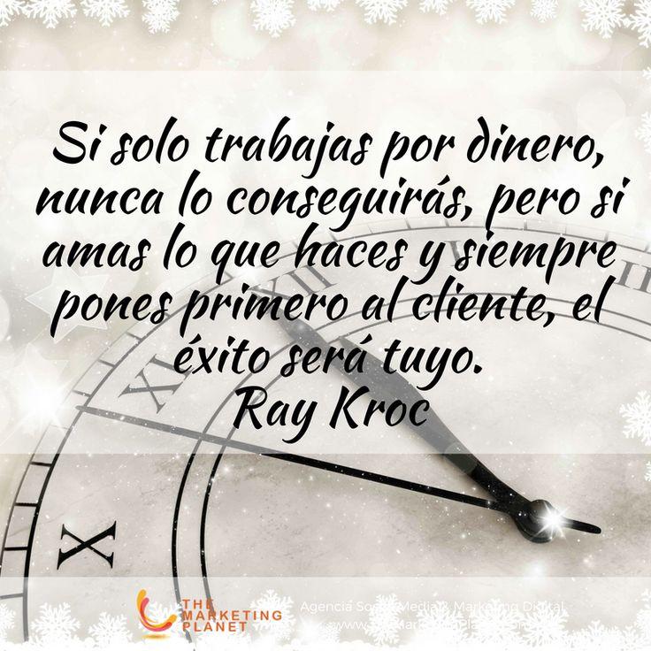 Si solo trabajas por dinero, nunca lo conseguirás, pero si amas lo que haces y siempre pones primero al cliente, el éxito será tuyo.  Ray Kroc