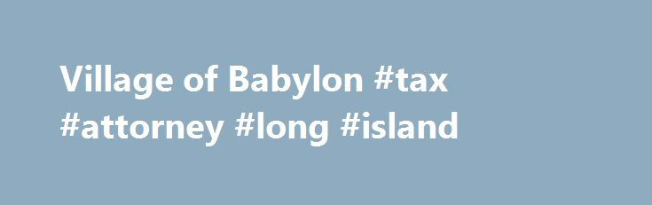 Village of Babylon #tax #attorney #long #island http://indiana.remmont.com/village-of-babylon-tax-attorney-long-island/  # Budget 2015-2016 Budget 2017-2018 Building Zone Information Calendar August 2017 Calendar June 2017 Calendar May 2017 Calendar September 2017 Coastal Flood Advisory May 2017 Conklin House Picnic July 9 Dial 631 GRIEVANCE FORMS Grievance Instructions Nat'l Grid Storm safety tips NY State Auction Properties Preparedness Guide Sanitation Calendar 2017 Snow/State of…