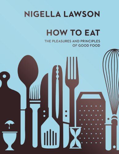 How To Eat: The Pleasures and Principles of Good Food by Nigella Lawson - the first and best of her books.