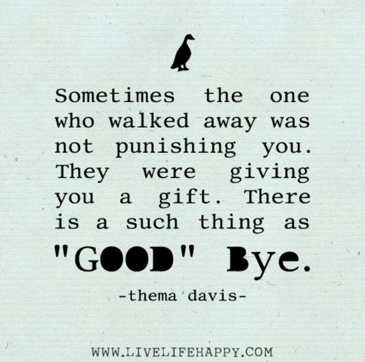 """Sometimes the one who walked away was not punishing you.  They were giving you a gift.  There is a such thing as """"good"""" bye."""
