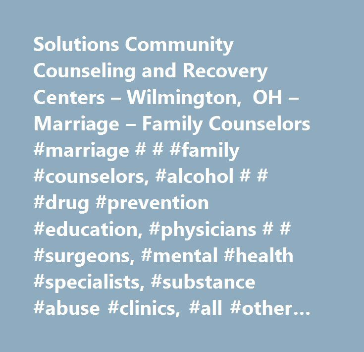 Solutions Community Counseling and Recovery Centers – Wilmington, OH – Marriage – Family Counselors #marriage # # #family #counselors, #alcohol # # #drug #prevention #education, #physicians # # #surgeons, #mental #health #specialists, #substance #abuse #clinics, #all #other #miscellaneous #schools #and #instruction, #offices #of #physicians #(except #mental #health #specialists), #offices #of #physicians, #mental #health #specialists, #alcoholism # # #drug #abuse #treatment #centers…