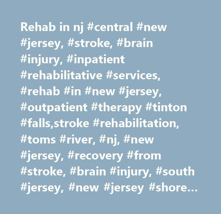 Rehab in nj #central #new #jersey, #stroke, #brain #injury, #inpatient #rehabilitative #services, #rehab #in #new #jersey, #outpatient #therapy #tinton #falls,stroke #rehabilitation, #toms #river, #nj, #new #jersey, #recovery #from #stroke, #brain #injury, #south #jersey, #new #jersey #shore #area #rehabilitative #services, #vineland #nj #rehab #stroke #services, #healthsouth, #inpatient #rehab #nj, #inpatient #rehab #new #jersey, #stroke #rehab #nj, #neurological #rehabilitation #nj…