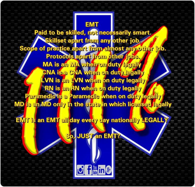 EMT  Paid to be skilled, not necessarily smart. Skillset apart from any other job. Scope of practice apart from almost any other job. Protocols apart from other jobs. MA is an MA when on duty legally  CNA is a CNA when on duty legally LVN is an LVN when on duty legally RN is an RN when on duty legally Paramedic is a Paramedic when on duty legally MD is an MD only in the state in which licensed legally  EMT is an EMT all day every day nationally LEGALLY   So, JUST an EMT?