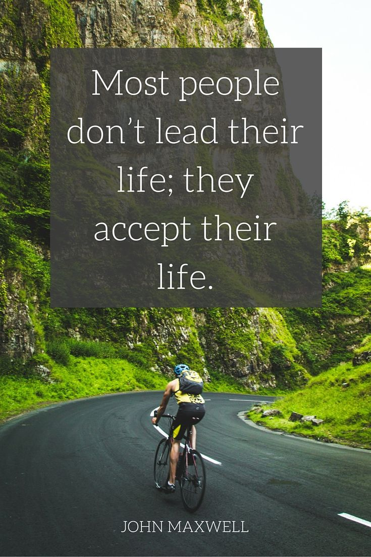 """""""Most people don't lead their life; they accept their life.""""  - John C. Maxwell on the School of Greatness podcast"""