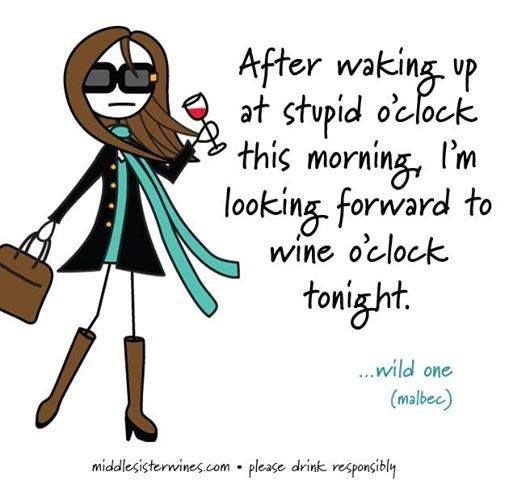 After waking up at stupid o'clock this morning, I'm looking forward to wine o'clock tonight! It's wine o'clock!