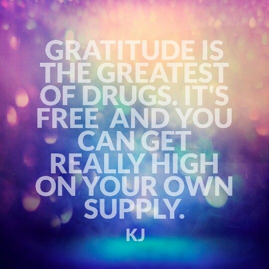 Gratitude is the Greatest of drugs. It's free and you can get really high on your own supply.  #aQuotebyKJ #gratitude