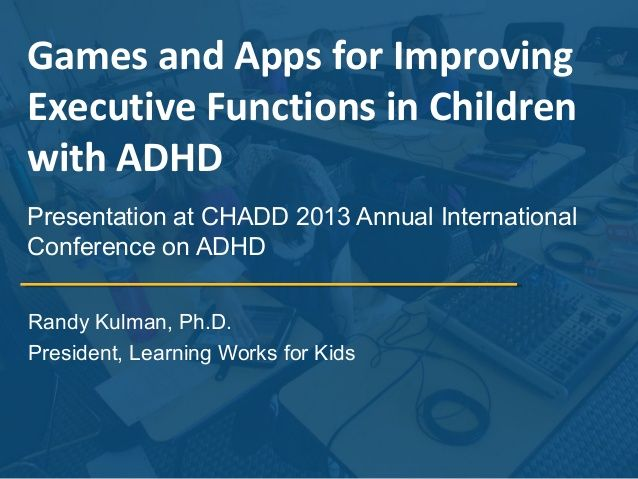 Games and Apps for Improving Executive Functions in Children with ADHD Presentation at CHADD 2013 Annual International Con...
