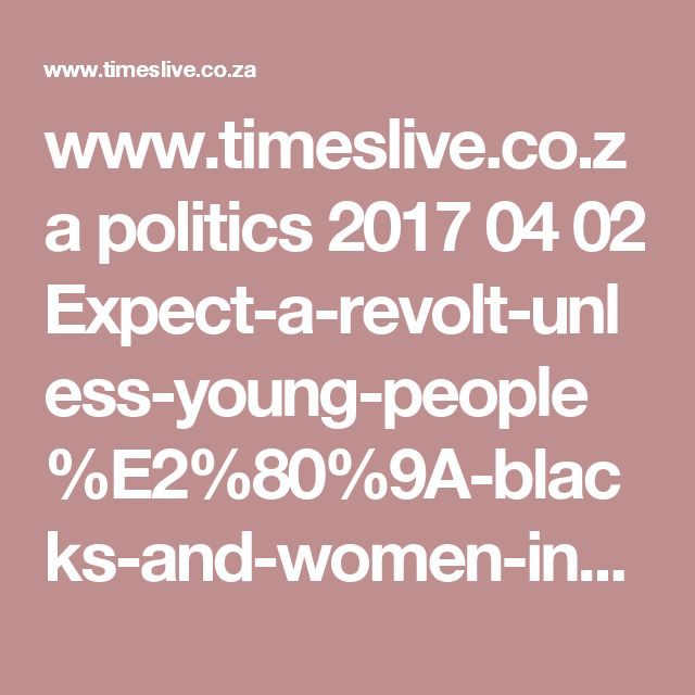 www.timeslive.co.za politics 2017 04 02 Expect-a-revolt-unless-young-people%E2%80%9A-blacks-and-women-included-in-economy-Dlamini-Zuma