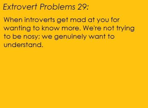 Orange background, black text. [Extrovert problem 29: When introverts get mad at you for wanting to know more. We're not trying to be nosy; we genuinely want to understand.] Submitted by Katiswaitinghttp://katiswaiting.tumblr.com/ And I'm sorry I couldn't fit your whole rant on; you had a lot to say OTL