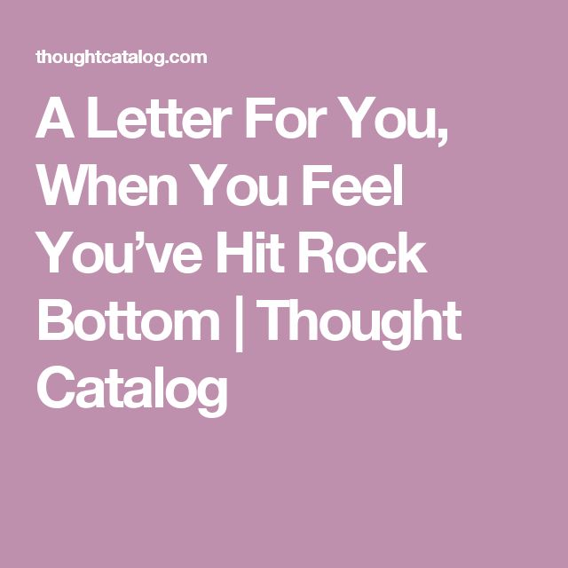 A Letter For You, When You Feel You've Hit Rock Bottom | Thought Catalog