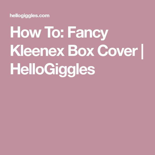 How To: Fancy Kleenex Box Cover | HelloGiggles