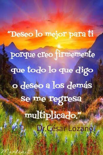 """""""Deseo lo mejor para ti porque creo firmemente que todo lo que digo o deseo a los demás se me regresa multiplicado."""" Dr. César Lozano #MarleniEscobar"""