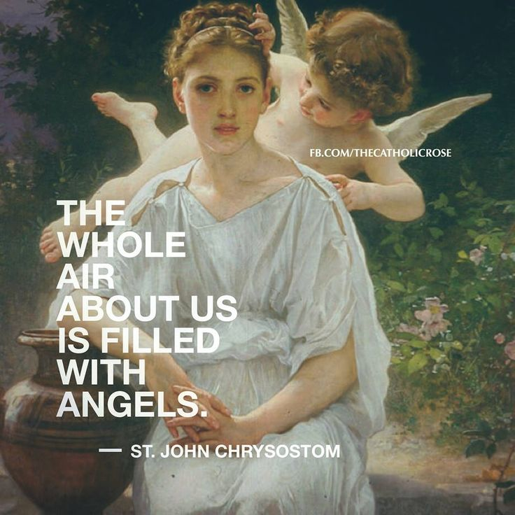 The whole air about us is filled with angels. - St. John Chrysostom
