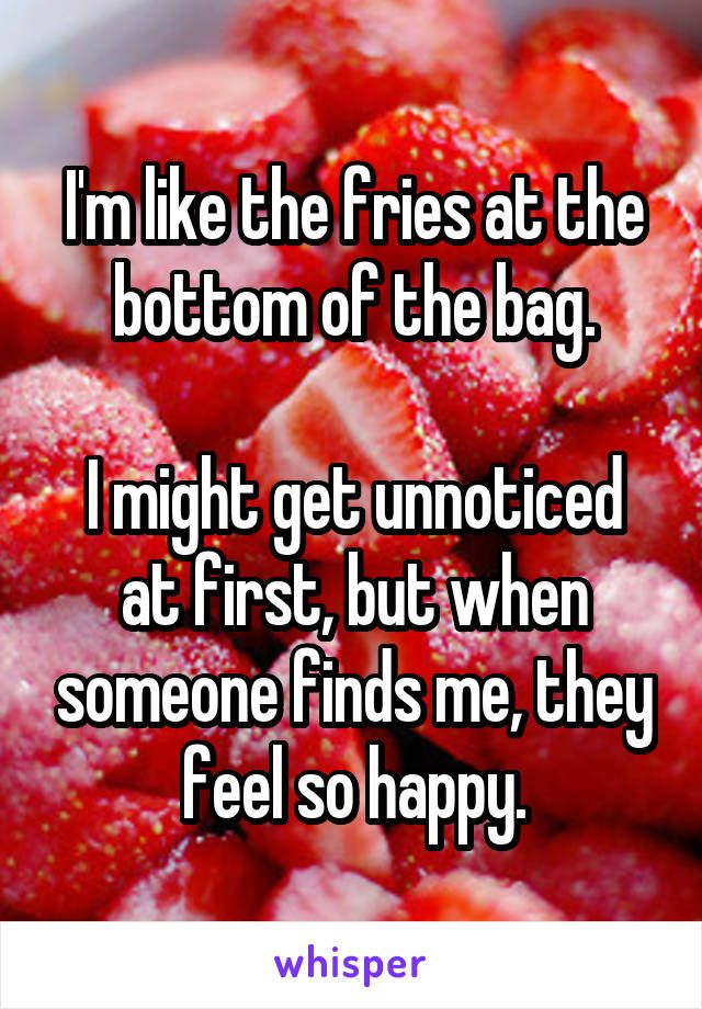 I'm like the fries at the bottom of the bag.  I might get unnoticed at first, but when someone finds me, they feel so happy.