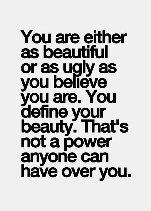 You are either as beautiful or as ugly as you believe you are. You define your beauty. No one has that power over you.