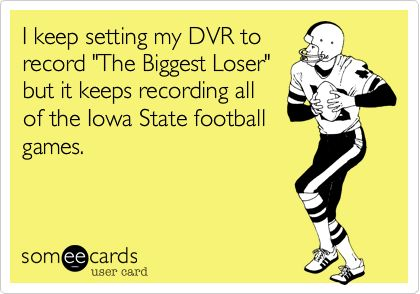 I keep setting my DVR to record 'The Biggest Loser' but it keeps recording all of the Iowa State football games.