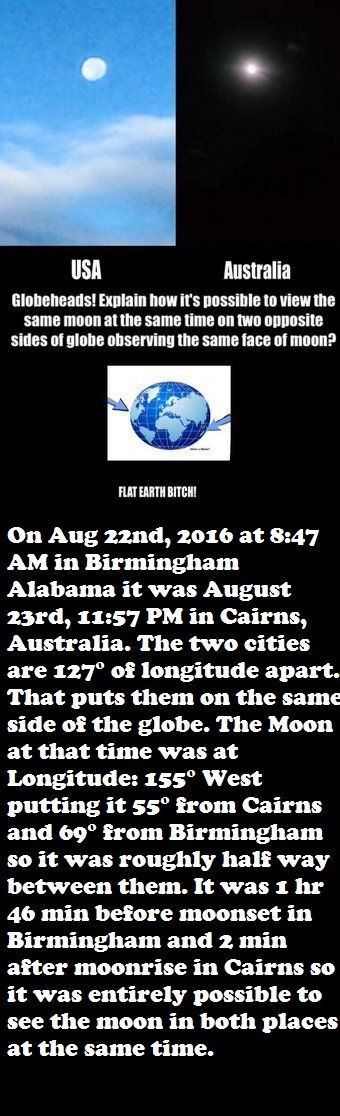 Birmingham, Alabama |Eastern Daylight Time|>. subtract 4 hours from UTC|8:57 am west Cairns, North Australia |Eastern Time|>. add 10 hours to UTC| 11:57pm est Cairns, Queensland does not utilize Daylight Saving Time. Cairns is 14 hours ahead of Birmingham. Moonrise/moonset calculator https://www.timeanddate.com/moon/ and day/night world map https://www.timeanddate.com/worldclock/sunearth.html?month=8&day=22&year=2016&hour=08&min=57&sec=0&n=408&ntxt=Birmingham&earth=0 #Flatearth