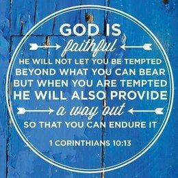 God is faithful. He will not let you be tempted beyond what you can bear but when you are tempted. He will also provide a way out so that you can endure it. 1 Corinthians 10:13