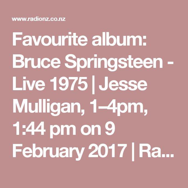 Favourite album: Bruce Springsteen - Live 1975 | Jesse Mulligan, 1–4pm,  1:44 pm on  9 February 2017 | Radio New Zealand