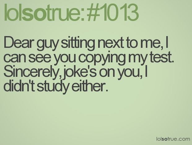 Umm well I always study so that sucks for me but great for the other guy