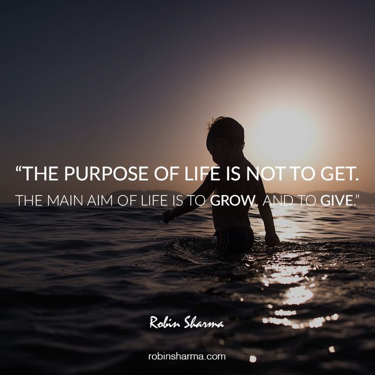 The purpose of life is not to get. The main aim of life is to grow. And to give.