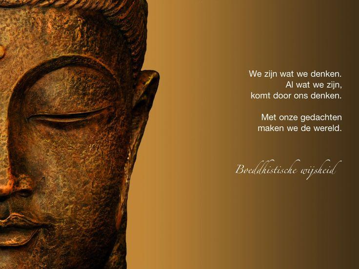 We zijn wat we denken. Al wat we zijn, komt door ons denken. Met onze gedachten maken we de wereld. / Boeddhistische wijsheid