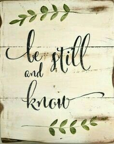 Be still, and know that I am God;....Psalm 46:10a