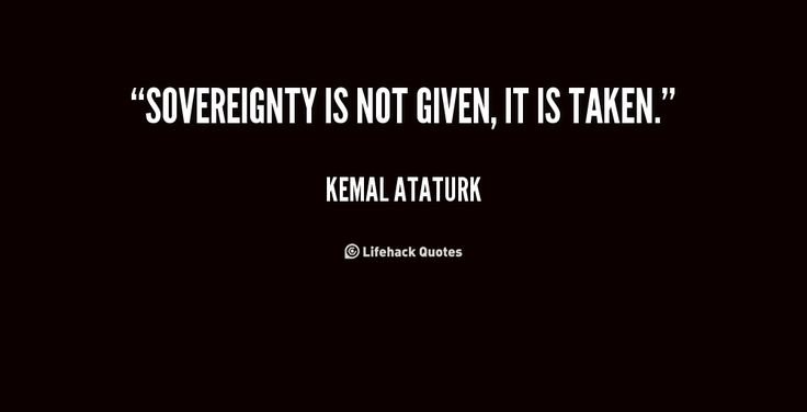 quote-Kemal-Ataturk-sovereignty-is-not-given-it-is-taken