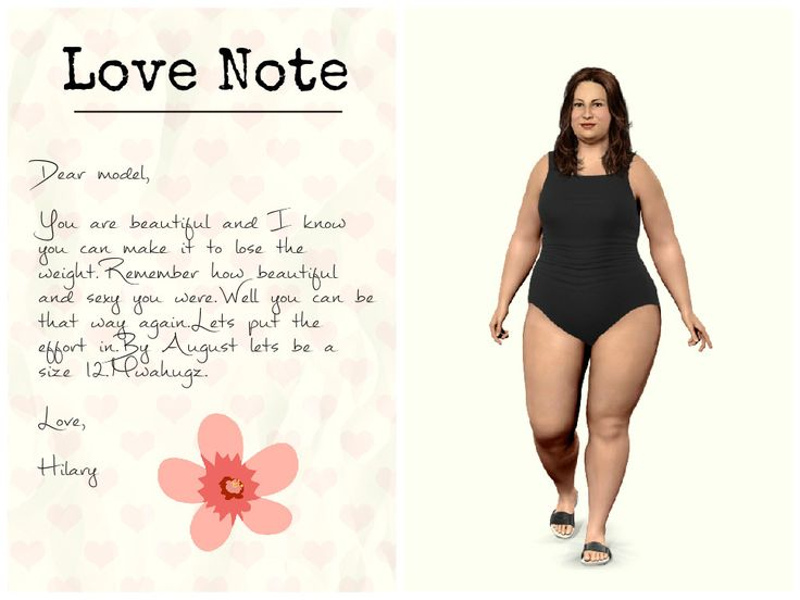 Dear model,  You are beautiful and I know you can make it to lose the weight.Remember how beautiful and sexy you were.Well you can be that way again.Lets put the effort in.By August lets be a size 12.Mwahugz.   Hilary