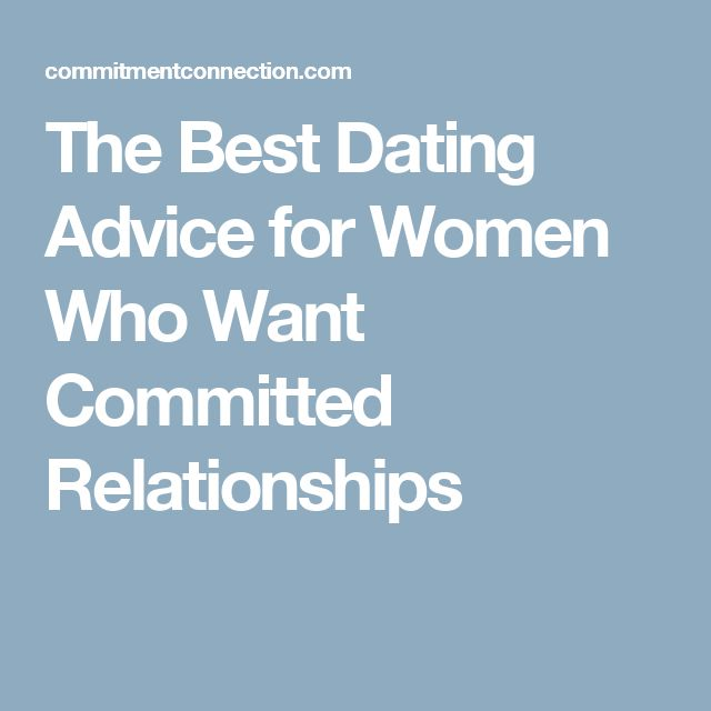 The Best Dating Advice for Women Who Want Committed Relationships