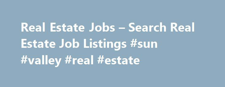 Real Estate Jobs – Search Real Estate Job Listings #sun #valley #real #estate http://remmont.com/real-estate-jobs-search-real-estate-job-listings-sun-valley-real-estate/  #real estate careers # 1000+ jobs Real Estate Employment Information Real Estate Industry Overview Working as a real estate sales agent helping consumers buy and sell homes may be the best-known career among all real estate jobs, but there are plenty of other real estate job opportunities: Commercial real estate agents'…